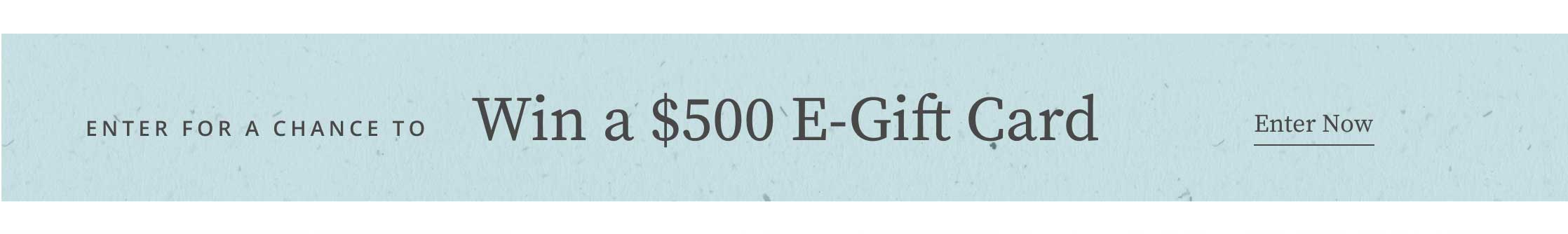 Enter for a chance to win a $500 E-Gift Card  - enter now